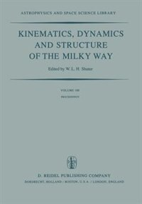 Kinematics, Dynamics and Structure of the Milky Way: Proceedings of a Workshop on The Milky Way Held in Vancouver, Canada, May 17-19, 1982 by W.l.h. Shuter