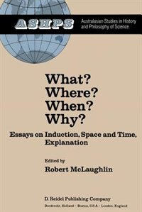 What? Where? When? Why?: Essays on Induction, Space and Time, Explanation by R. Mclaughlin