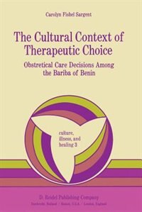 The Cultural Context of Therapeutic Choice: Obstetrical Care Decisions Among the Bariba of Benin by C. Sargent