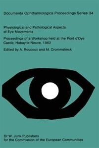 Physiological and Pathological Aspects of Eye Movements: Proceedings of a Workshop held at the Pont d'Oye Castle, Habay-la-Neuve, Belgium, March 27-30, 1982 by A. Roucoux