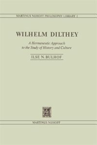Wilhelm Dilthey: A Hermeneutic Approach to the Study of History and Culture by I.N. Bulhof
