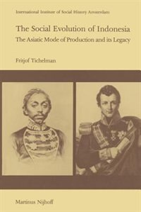 The Social Evolution of Indonesia: The Asiatic Mode of Production and Its Legacy by F. Tichelman
