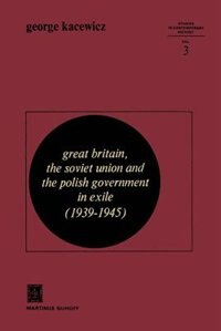 Great Britain, The Soviet Union And The Polish Government In Exile (1939-1945) by G.v. Kacewicz