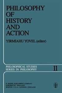 Philosophy of History and Action: Papers Presented at the First Jerusalem Philosophical Encounter December 1974 by Y. Yovel