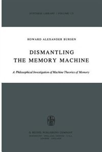 Dismantling the Memory Machine: A Philosophical Investigation of Machine Theories of Memory by H.A. Bursen