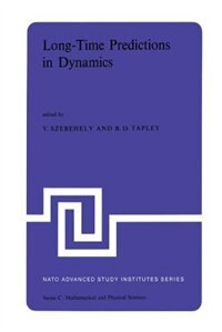 Long-Time Predictions in Dynamics: Proceedings of the NATO Advanced Study Institute held in Cortina d'Ampezzo, Italy, August 3-16, 1975 by V.G. Szebehely