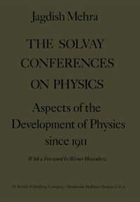 The Solvay Conferences On Physics: Aspects Of The Development Of Physics Since 1911 by Jagdish Mehra