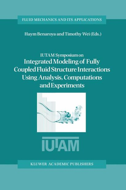 IUTAM Symposium on Integrated Modeling of Fully Coupled Fluid Structure Interactions Using Analysis, Computations and Experiments: Proceedings of the IUTAM Symposium held at Rutgers University, New Jersey, U.S.A., 2-6 June 2003 by Haym Benaroya