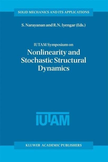 IUTAM Symposium on Nonlinearity and Stochastic Structural Dynamics: Proceedings of the IUTAM Symposium held in Madras, Chennai, India 4-8 January 1999 by S Gummadi