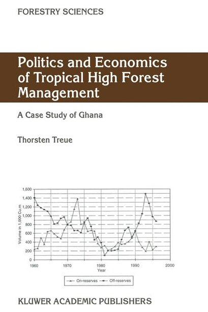 Politics and Economics of Tropical High Forest Management: A case study of Ghana by Thorsten Treue