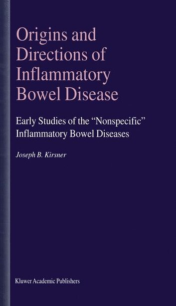 Origins and Directions of Inflammatory Bowel Disease: Early Studies Of The Nonspecific Inflammatory Bowel Diseases by Joseph B. Kirsner