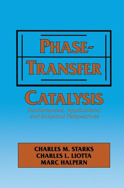 Phase-Transfer Catalysis: Fundamentals, Applications, and Industrial Perspectives by C.m. Starks