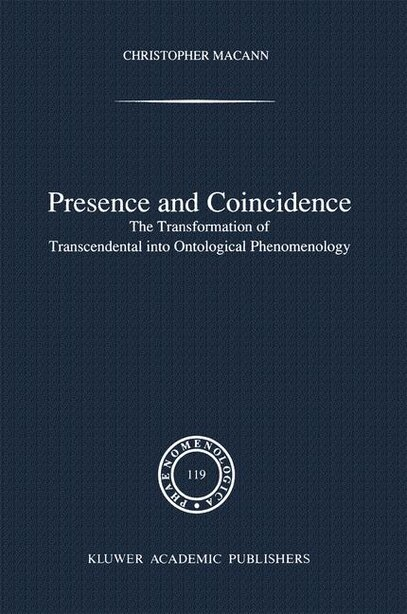 Presence And Coincidence: The Transformation Of Transcendental Into Ontological Phenomenology by Chr Macann