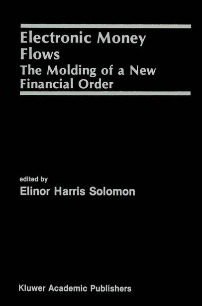 Electronic Money Flows: The Molding of a New Financial Order by Elinor Solomon