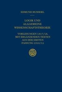 Logik und Allgemeine Wissenschaftstheorie: Vorlesungen 1917/18, mit ergänzenden Texten aus der ersten Fassung 1910/11 by Edmund Husserl