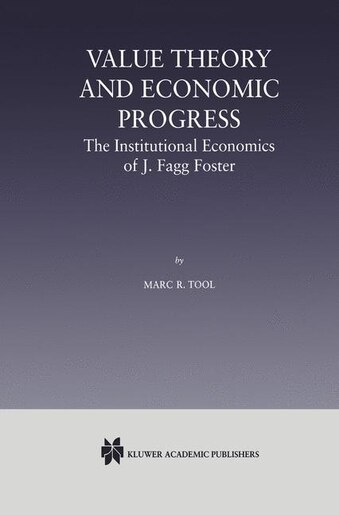 Value Theory And Economic Progress: The Institutional Economics Of J. Fagg Foster: The Institutional Economics Of J.fagg by Marc R. Tool