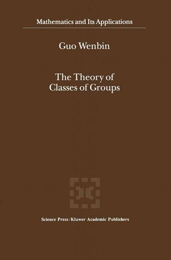The Theory Of Classes Of Groups by Guo Wenbin