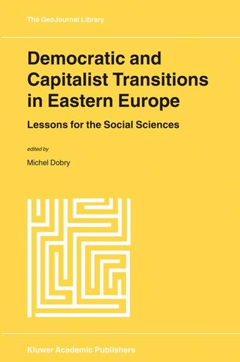 Democratic and Capitalist Transitions in Eastern Europe: Lessons for the Social Sciences by M. Dobry
