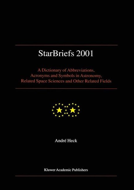 StarBriefs 2001: A Dictionary of Abbreviations, Acronyms and Symbols in Astronomy, Related Space Sciences and Other by Andre HECK