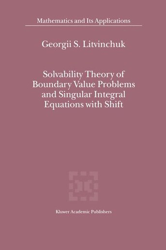 Solvability Theory of Boundary Value Problems and Singular Integral Equations with Shift by Georgii S. Litvinchuk