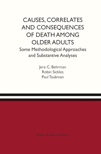 Causes, Correlates and Consequences of Death Among Older Adults: Some Methodological Approaches And Substantive Analyses: Some Methodological Approaches And Substan by Jere R. Behrman