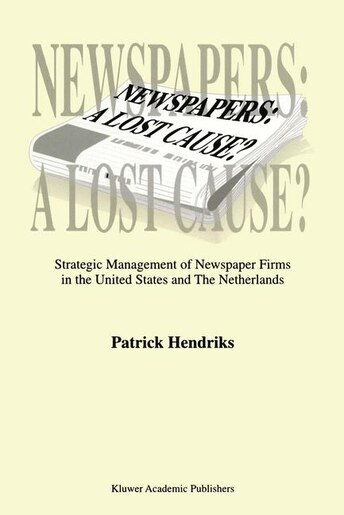 Newspapers: A Lost Cause?: Strategic Management Of Newspaper Firms In The United States And The Netherlands by P. Hendriks