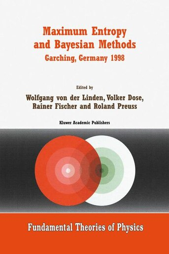 Maximum Entropy and Bayesian Methods Garching, Germany 1998: Proceedings Of The 18th International Workshop On Maximum Entropy And Bayesian Methods Of Statistic by Wolfgang von der Linden