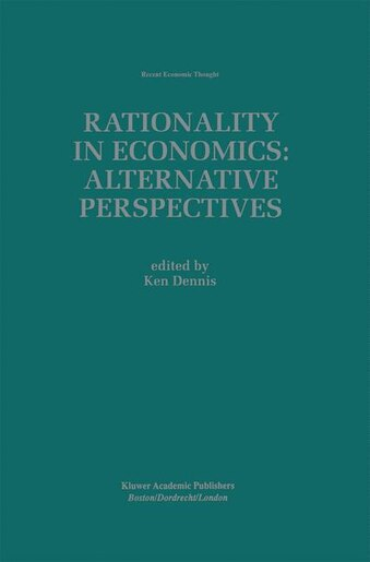 Rationality In Economics: Alternative Perspectives by Ken Dennis