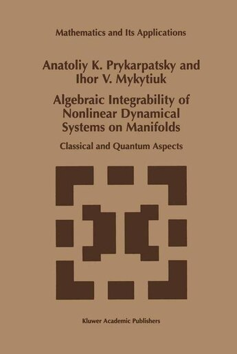 Algebraic Integrability of Nonlinear Dynamical Systems on Manifolds: Classical and Quantum Aspects by A.K. Prykarpatsky