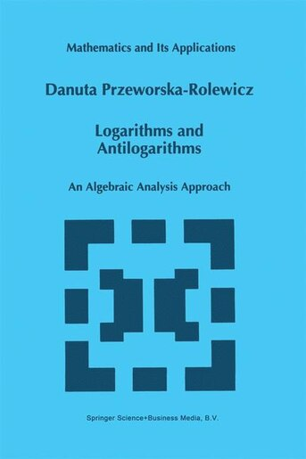 Logarithms and Antilogarithms: An Algebraic Analysis Approach by D. Przeworska-Rolewicz