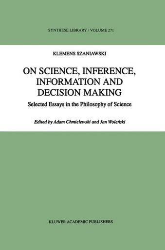 On Science, Inference, Information and Decision-Making: Selected Essays in the Philosophy of Science by A. Szaniawski