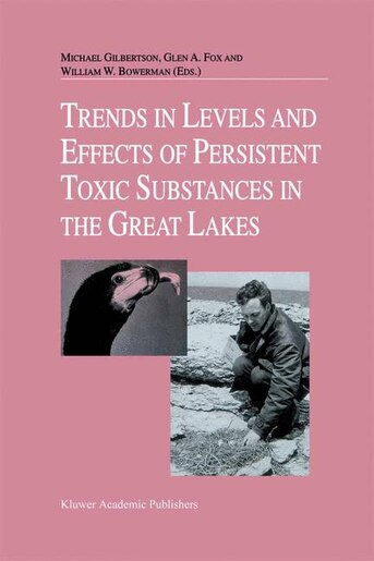 Trends in Levels and Effects of Persistent Toxic Substances in the Great Lakes: Articles from the Workshop on Environmental Results, hosted in Windsor, Ontario, by the Great Lakes by Michael Gilbertson