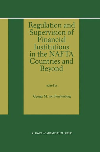 Regulation and Supervision of Financial Institutions in the NAFTA Countries and Beyond by George M. von Furstenberg