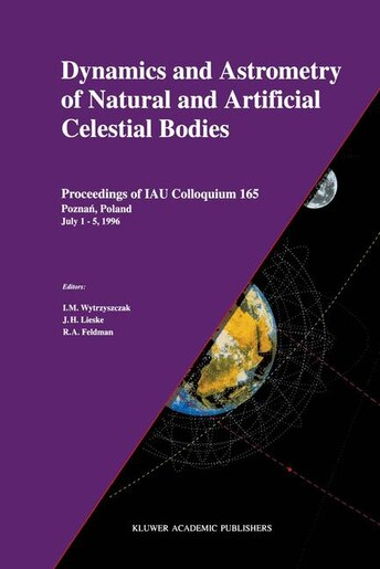 Dynamics and Astrometry of Natural and Artificial Celestial Bodies: Proceedings Of Iau Colloquium 165 Poznaa, Poland July 1 - 5, 1996 by I.M. Wytrzyszczak