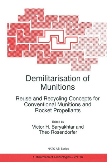 Demilitarisation of Munitions: Reuse and Recycling Concepts for Conventional Munitions and Rocket Propellants by Victor G. Bar'yakhtar
