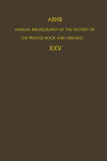 ABHB Annual Bibliography of the History of the Printed Book and Libraries: Volume 25 by Dept. Of Special Collections Of The Koninklijke Bibliotheek