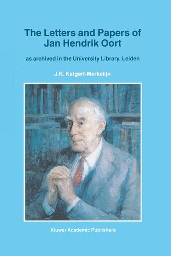 The Letters and Papers of Jan Hendrik Oort: As Archived in the University Library, Leiden by J.K. Katgert-Merkelijn