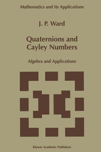 Quaternions and Cayley Numbers: Algebra and Applications by J.P. Ward
