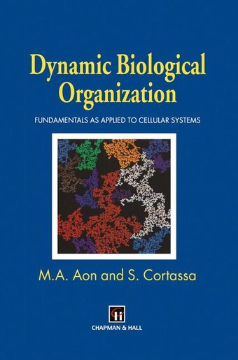 Dynamic Biological Organization: Fundamentals As Applied To Cellular Systems by Miguel A. Aon