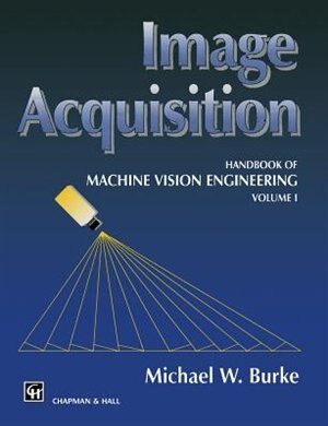 Image Acquisition: Handbook of machine vision engineering: Volume 1 by M.W. Burke