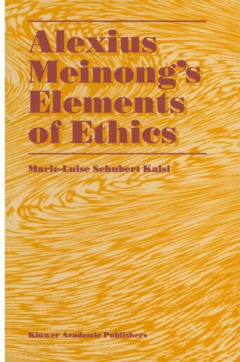 Alexius Meinong's Elements of Ethics: with Translation of the Fragment Ethische Bausteine by Marie-Luise Schubert Kalsi