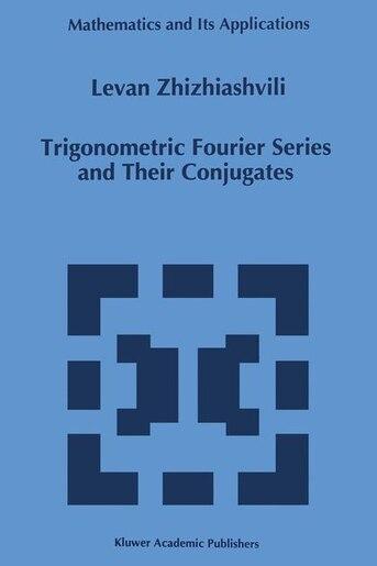 Trigonometric Fourier Series and Their Conjugates by L. Zhizhiashvili