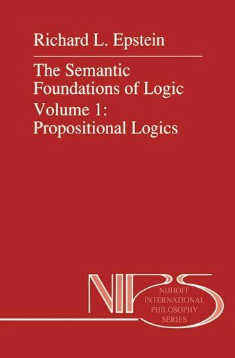 The Semantic Foundations Of Logic Volume 1: Propositional Logics by R.l. Epstein