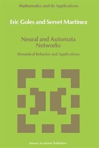 Neural and Automata Networks: Dynamical Behavior and Applications by E. Goles