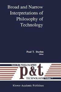 Broad And Narrow Interpretations Of Philosophy Of Technology: Broad And Narrow Interpretations by P.T. Durbin