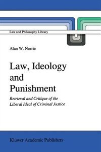Law, Ideology And Punishment: Retrieval And Critique Of The Liberal Ideal Of Criminal Justice by A.w. Norrie