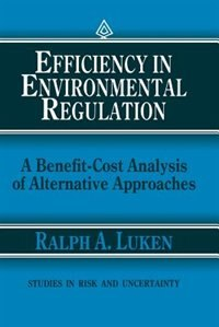Efficiency In Environmental Regulation: A Benefit-cost Analysis Of Alternative Approaches by Ralph A. Luken