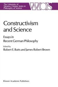 Constructivism And Science: Essays In Recent German Philosophy by Robert E. Butts