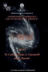 Astronomy, Cosmology and Fundamental Physics: Proceedings of the Third ESO-CERN Symposium, Held in Bologna, Palazzo Re Enzo, May 16-20, 1988 by Michele Caffo