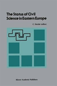 The Status of Civil Science in Eastern Europe: Proceedings of the Symposium on Science in Eastern Europe, NATO Headquarters, Brussels, Belgium, Se by Craig Sinclair